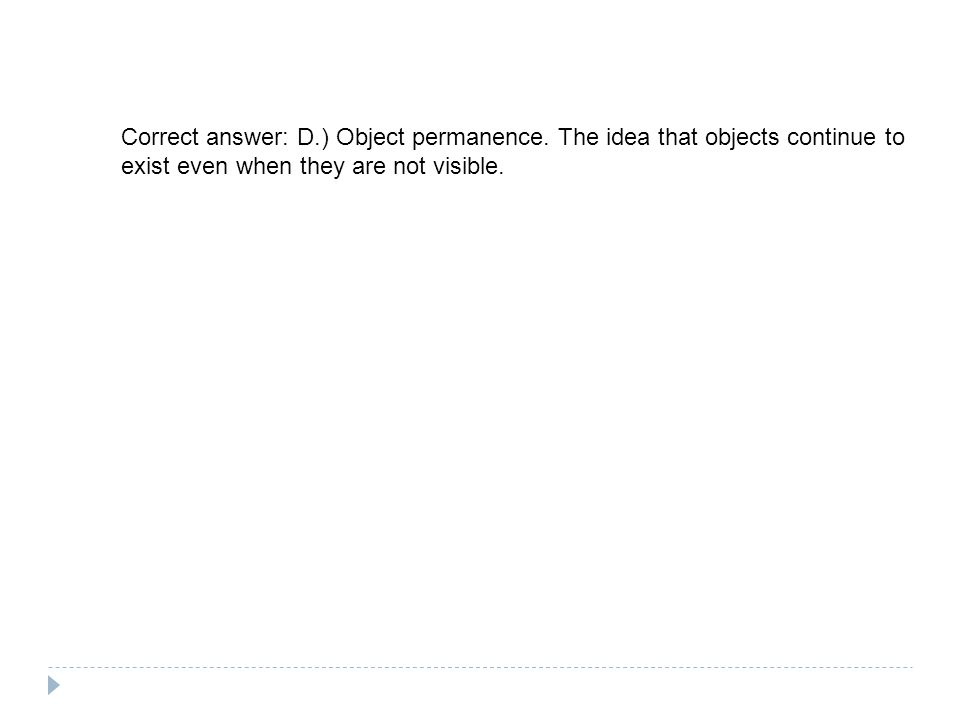 Correct answer: D.) Object permanence.