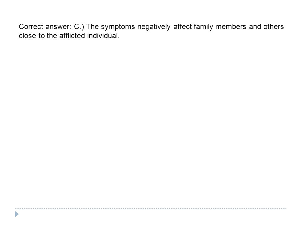 Correct answer: C.) The symptoms negatively affect family members and others close to the afflicted individual.