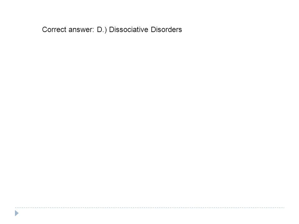 Correct answer: D.) Dissociative Disorders
