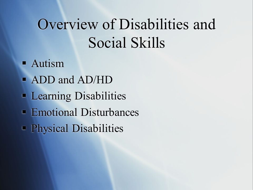 Overview of Disabilities and Social Skills  Autism  ADD and AD/HD  Learning Disabilities  Emotional Disturbances  Physical Disabilities  Autism  ADD and AD/HD  Learning Disabilities  Emotional Disturbances  Physical Disabilities