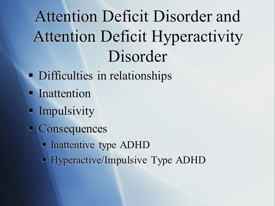 Attention Deficit Disorder and Attention Deficit Hyperactivity Disorder  Difficulties in relationships  Inattention  Impulsivity  Consequences  Inattentive type ADHD  Hyperactive/Impulsive Type ADHD  Difficulties in relationships  Inattention  Impulsivity  Consequences  Inattentive type ADHD  Hyperactive/Impulsive Type ADHD
