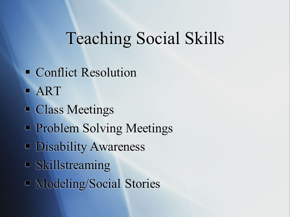 Teaching Social Skills  Conflict Resolution  ART  Class Meetings  Problem Solving Meetings  Disability Awareness  Skillstreaming  Modeling/Social Stories  Conflict Resolution  ART  Class Meetings  Problem Solving Meetings  Disability Awareness  Skillstreaming  Modeling/Social Stories