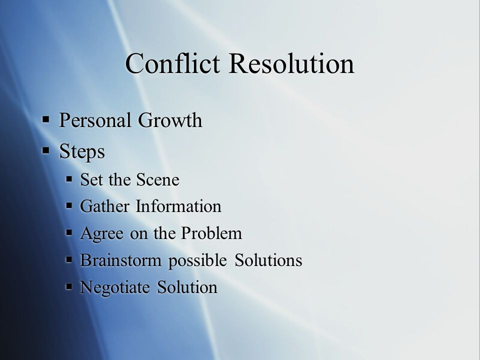 Conflict Resolution  Personal Growth  Steps  Set the Scene  Gather Information  Agree on the Problem  Brainstorm possible Solutions  Negotiate Solution  Personal Growth  Steps  Set the Scene  Gather Information  Agree on the Problem  Brainstorm possible Solutions  Negotiate Solution