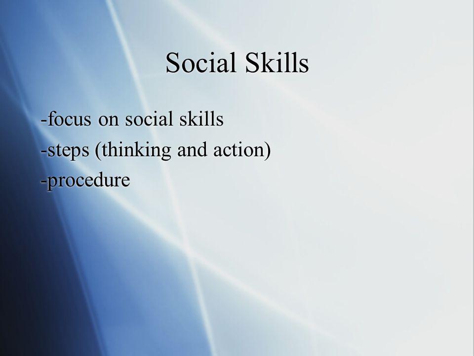 Social Skills -focus on social skills -steps (thinking and action) -procedure -focus on social skills -steps (thinking and action) -procedure