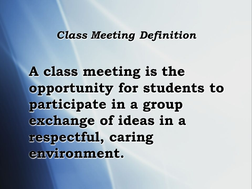 Class Meeting Definition Class Meeting Definition A class meeting is the opportunity for students to participate in a group exchange of ideas in a respectful, caring environment.