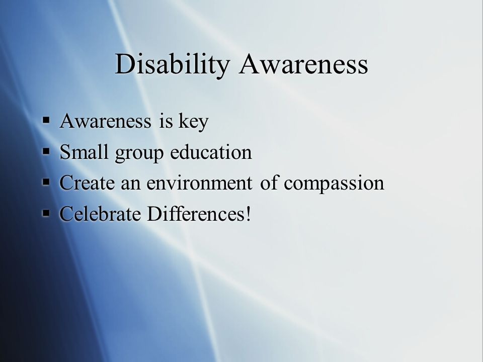 Disability Awareness  Awareness is key  Small group education  Create an environment of compassion  Celebrate Differences.