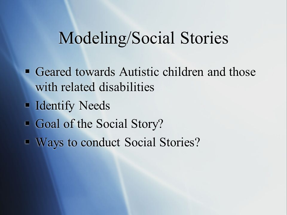 Modeling/Social Stories  Geared towards Autistic children and those with related disabilities  Identify Needs  Goal of the Social Story.