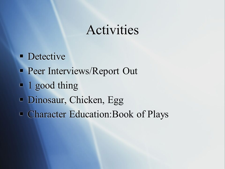 Activities  Detective  Peer Interviews/Report Out  1 good thing  Dinosaur, Chicken, Egg  Character Education:Book of Plays  Detective  Peer Interviews/Report Out  1 good thing  Dinosaur, Chicken, Egg  Character Education:Book of Plays