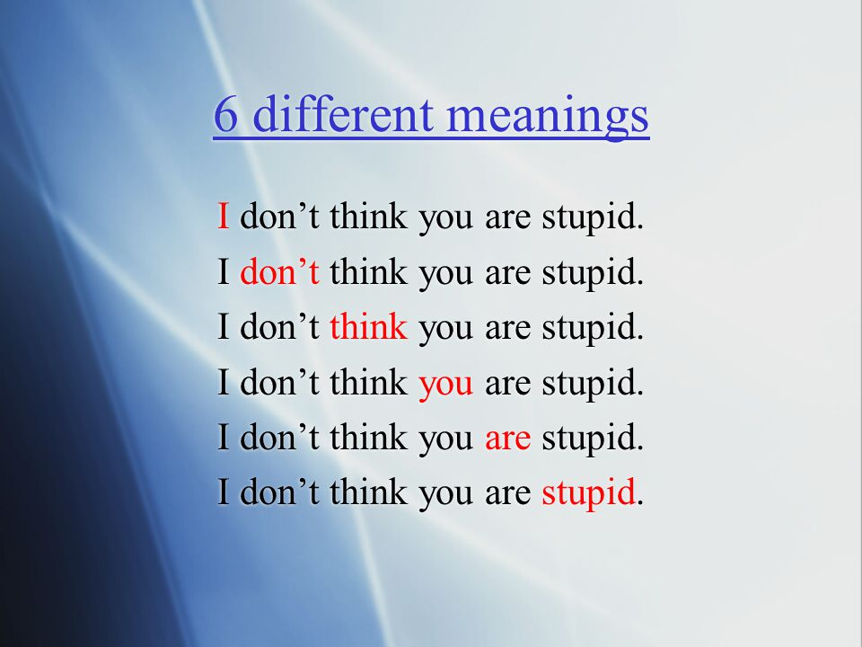 I don't think you are stupid. 6 different meanings