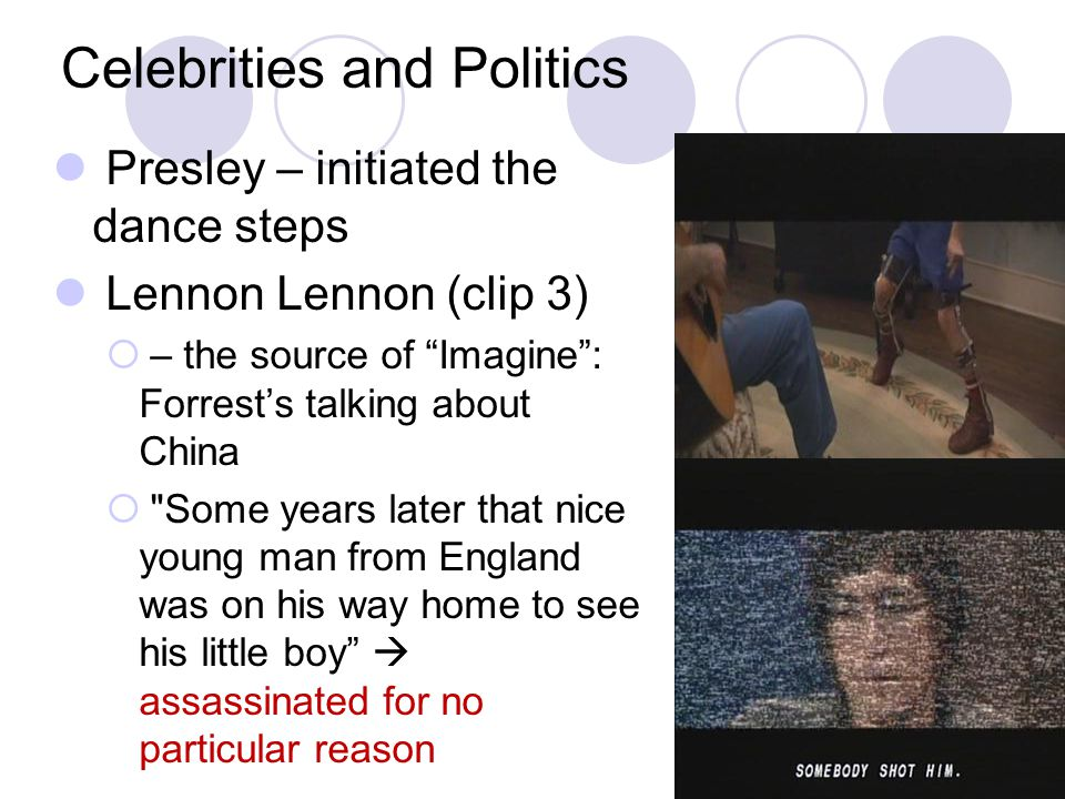 Celebrities and Politics Presley – initiated the dance steps Lennon Lennon (clip 3)  – the source of Imagine : Forrest's talking about China  Some years later that nice young man from England was on his way home to see his little boy  assassinated for no particular reason