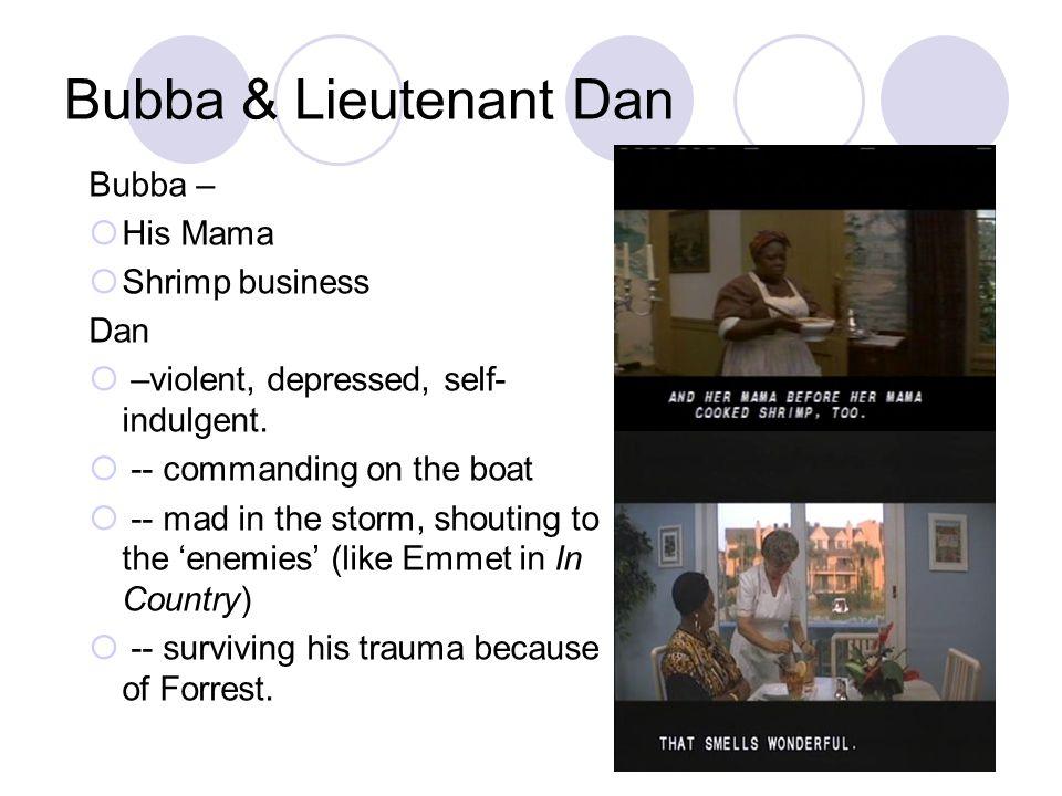 Bubba & Lieutenant Dan Bubba –  His Mama  Shrimp business Dan  –violent, depressed, self- indulgent.