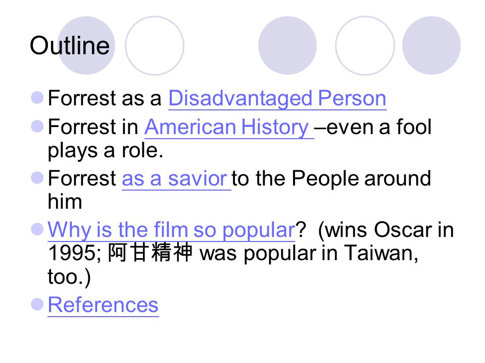 Outline Forrest as a Disadvantaged PersonDisadvantaged Person Forrest in American History –even a fool plays a role.American History Forrest as a savior to the People around himas a savior Why is the film so popular.