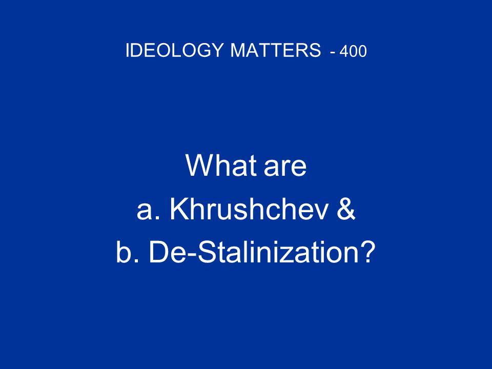 IDEOLOGY MATTERS - 400 What are a.Khrushchev &Khrushchev & b.De-Stalinization De-Stalinization