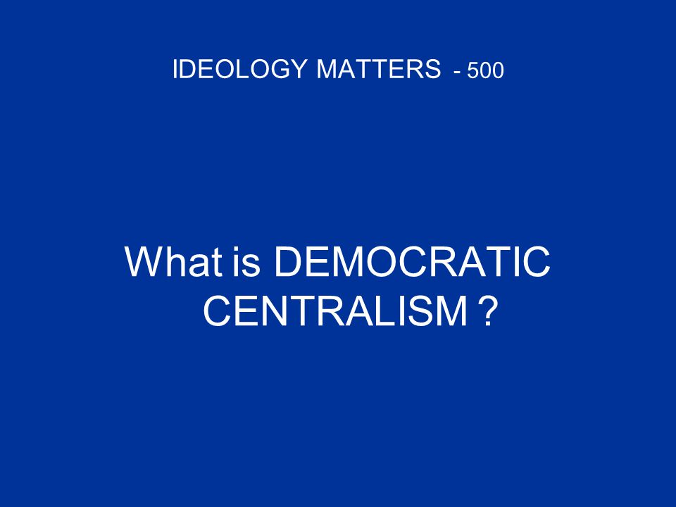 IDEOLOGY MATTERS - 500 What is DEMOCRATIC CENTRALISM ?
