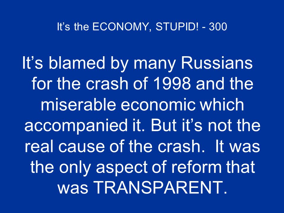 It's the ECONOMY, STUPID! - 300 It's blamed by many Russians for the crash of 1998 and the miserable economic which accompanied it. But it's not the r