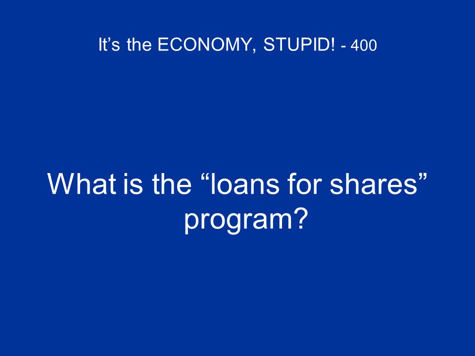 "It's the ECONOMY, STUPID! - 400 What is the ""loans for shares"" program?"