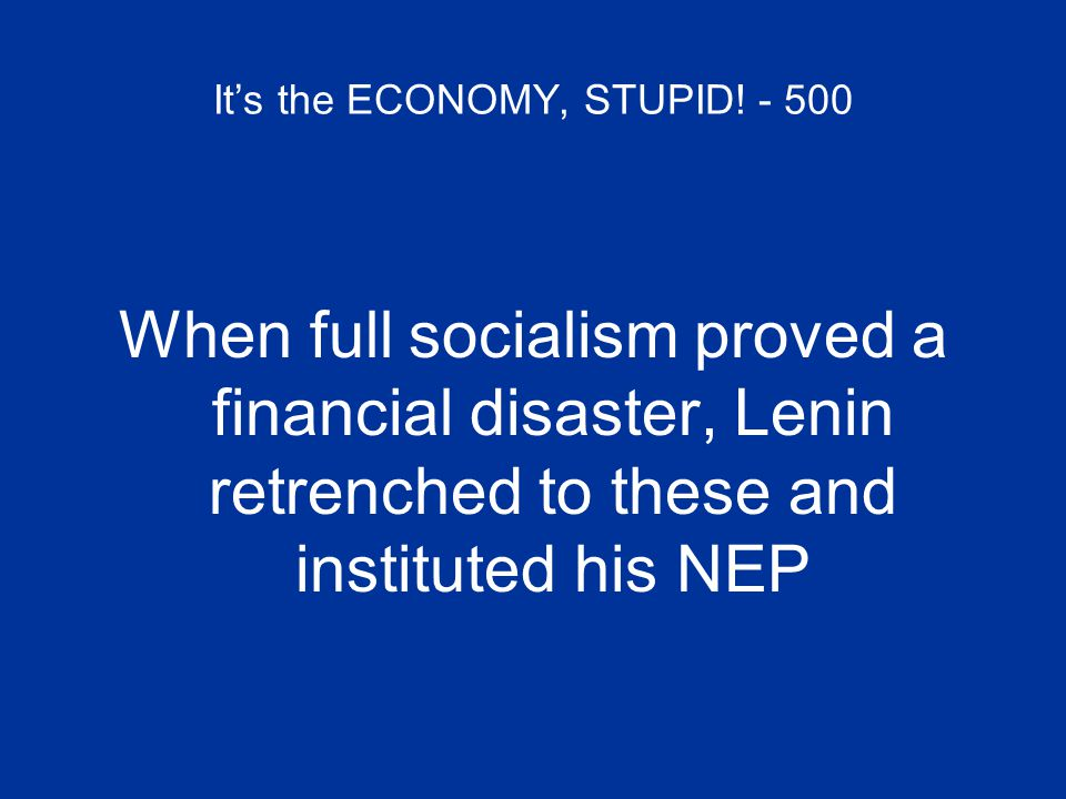 It's the ECONOMY, STUPID! - 500 When full socialism proved a financial disaster, Lenin retrenched to these and instituted his NEP