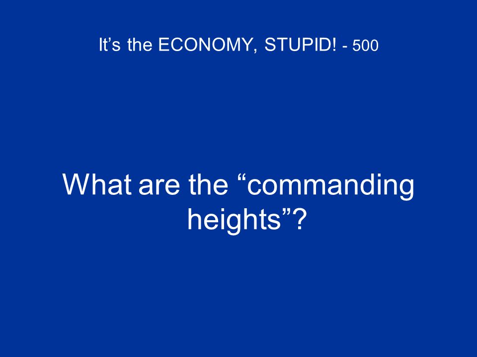 "It's the ECONOMY, STUPID! - 500 What are the ""commanding heights""?"