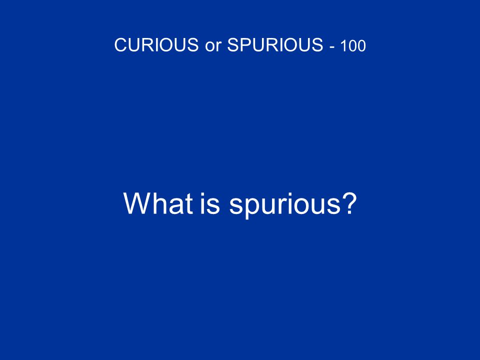 CURIOUS or SPURIOUS - 100 What is spurious?