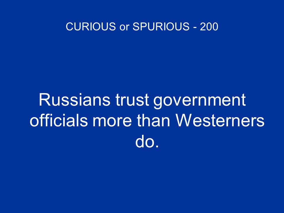 CURIOUS or SPURIOUS - 200 Russians trust government officials more than Westerners do.