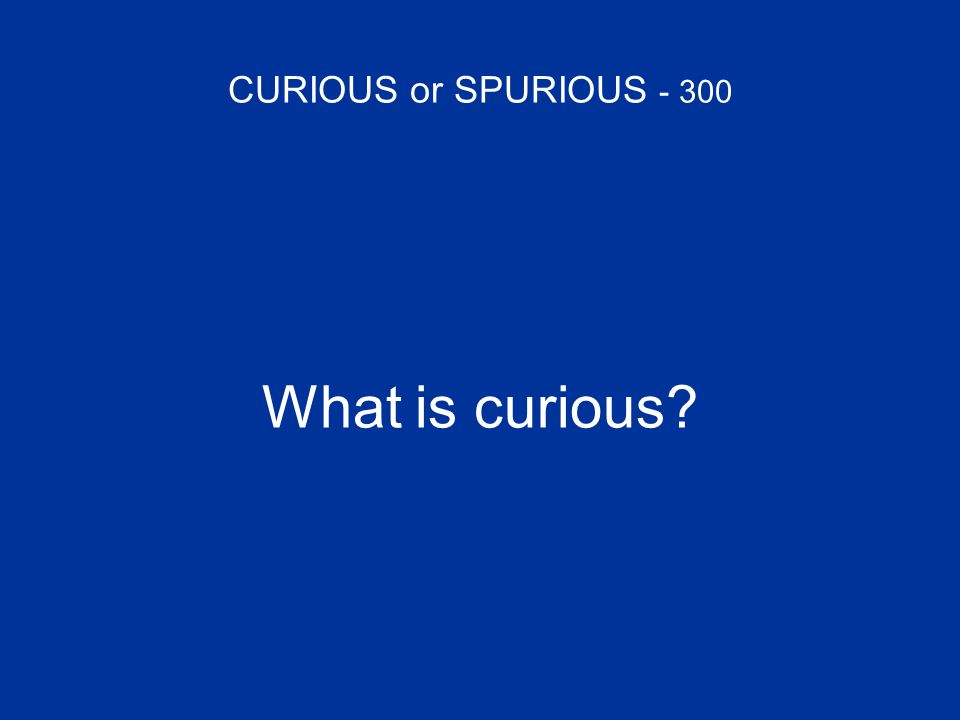 CURIOUS or SPURIOUS - 300 What is curious?