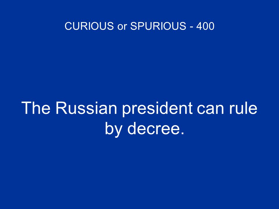 CURIOUS or SPURIOUS - 400 The Russian president can rule by decree.
