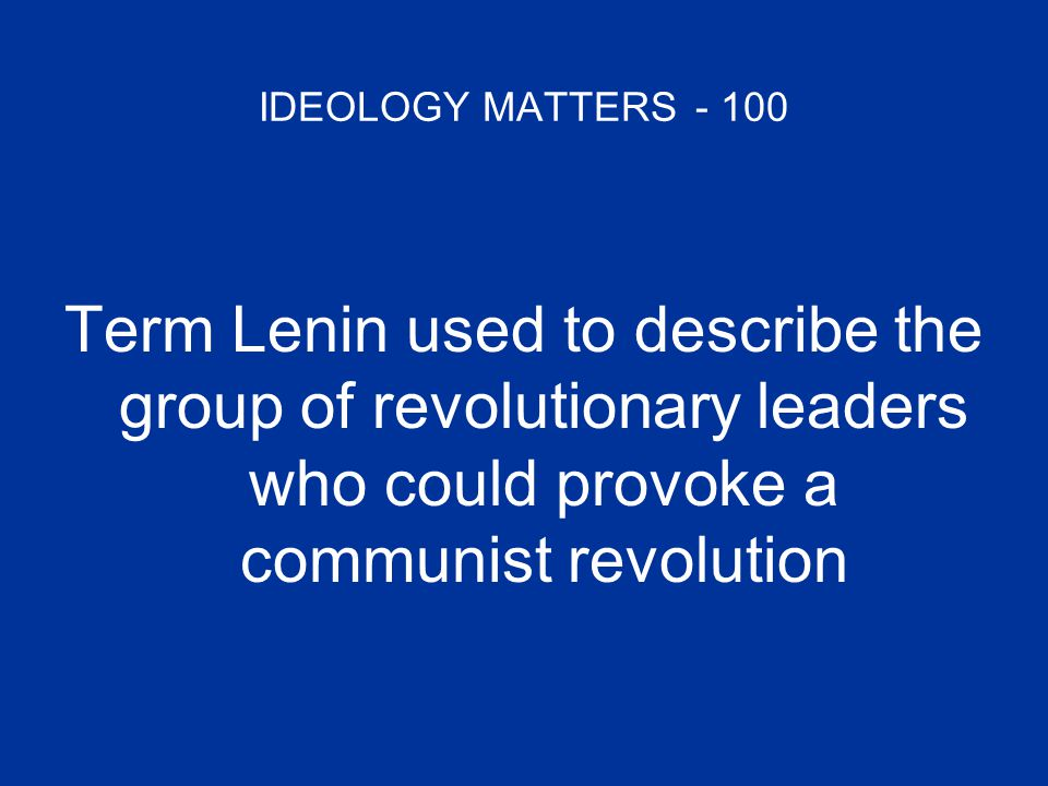 IDEOLOGY MATTERS - 100 Term Lenin used to describe the group of revolutionary leaders who could provoke a communist revolution