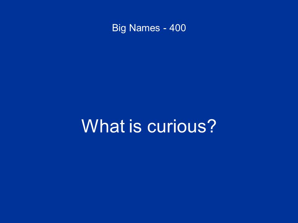 Big Names - 400 What is curious?