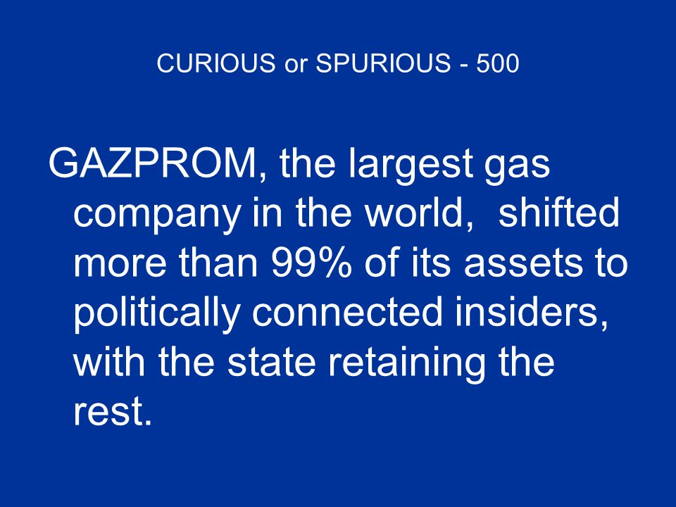 CURIOUS or SPURIOUS - 500 GAZPROM, the largest gas company in the world, shifted more than 99% of its assets to politically connected insiders, with t