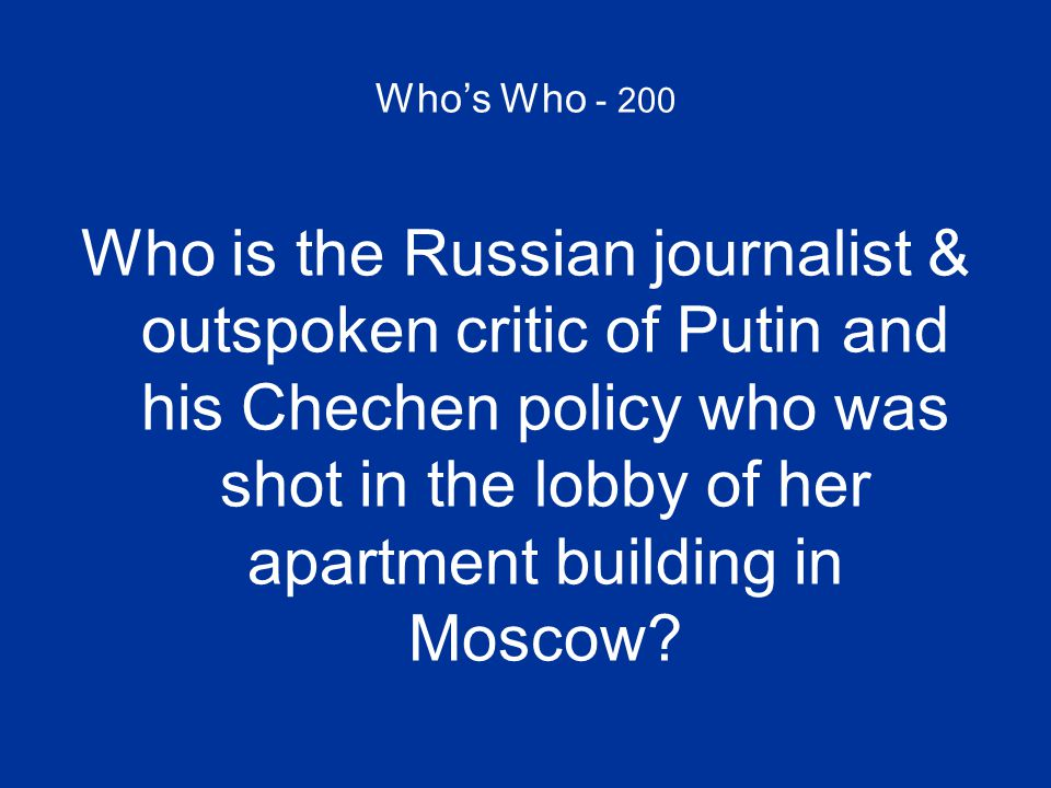 Who's Who - 200 Who is the Russian journalist & outspoken critic of Putin and his Chechen policy who was shot in the lobby of her apartment building i