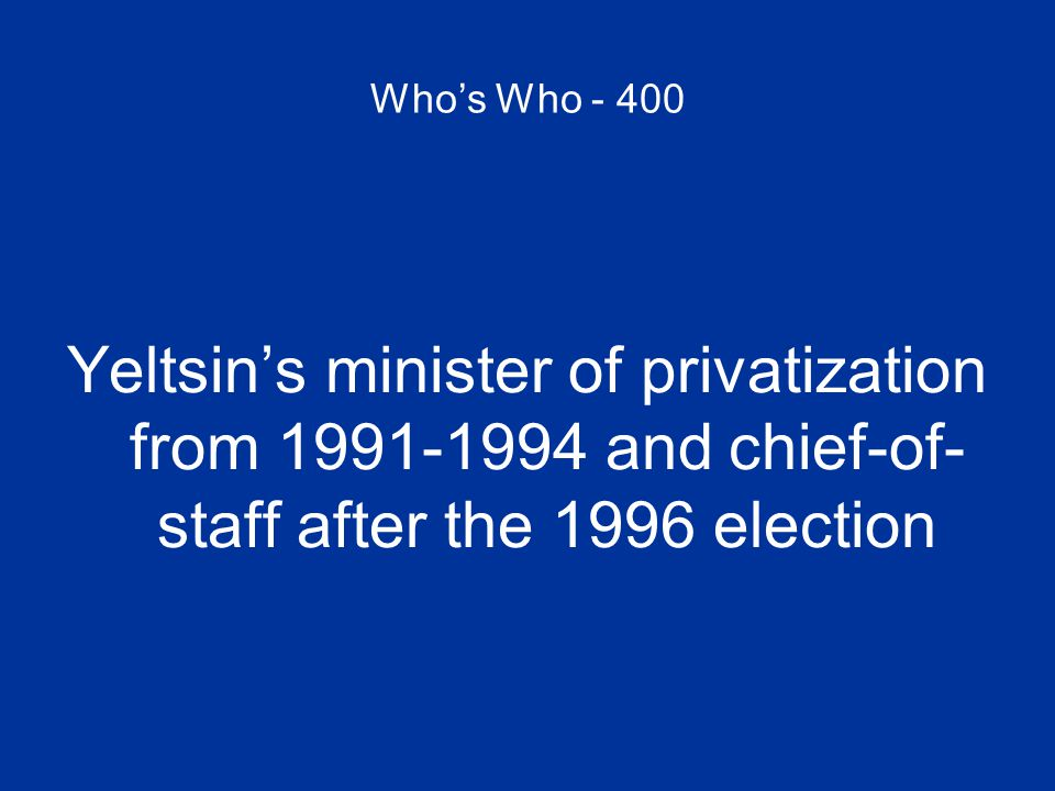 Who's Who - 400 Yeltsin's minister of privatization from 1991-1994 and chief-of- staff after the 1996 election
