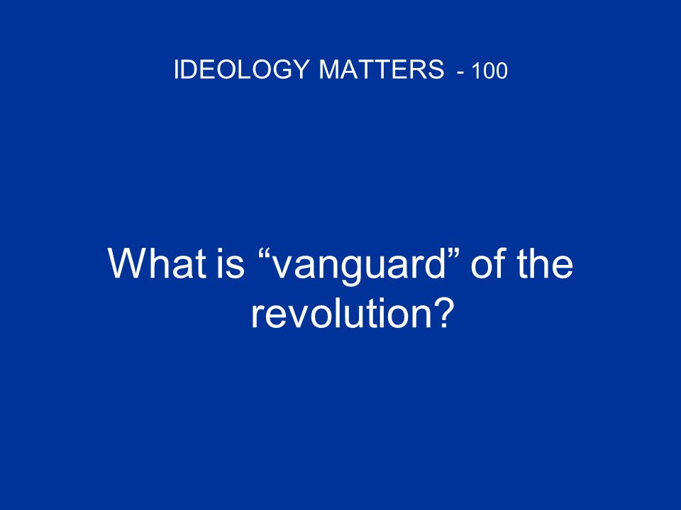 "IDEOLOGY MATTERS - 100 What is ""vanguard"" of the revolution?"