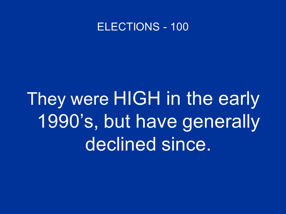 ELECTIONS - 100 They were HIGH in the early 1990's, but have generally declined since.