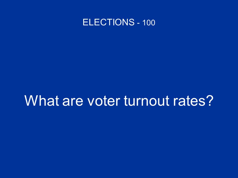 ELECTIONS - 100 What are voter turnout rates?