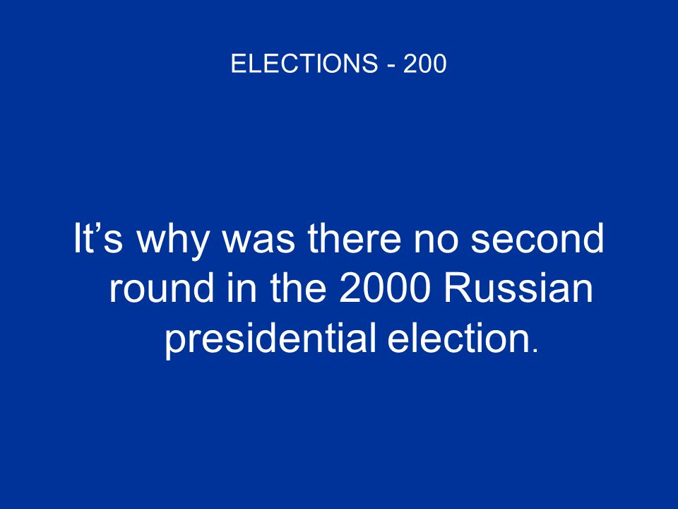 ELECTIONS - 200 It's why was there no second round in the 2000 Russian presidential election.