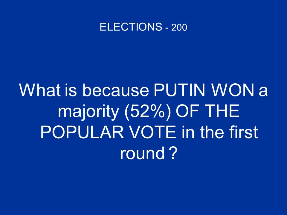ELECTIONS - 200 What is because PUTIN WON a majority (52%) OF THE POPULAR VOTE in the first round ?