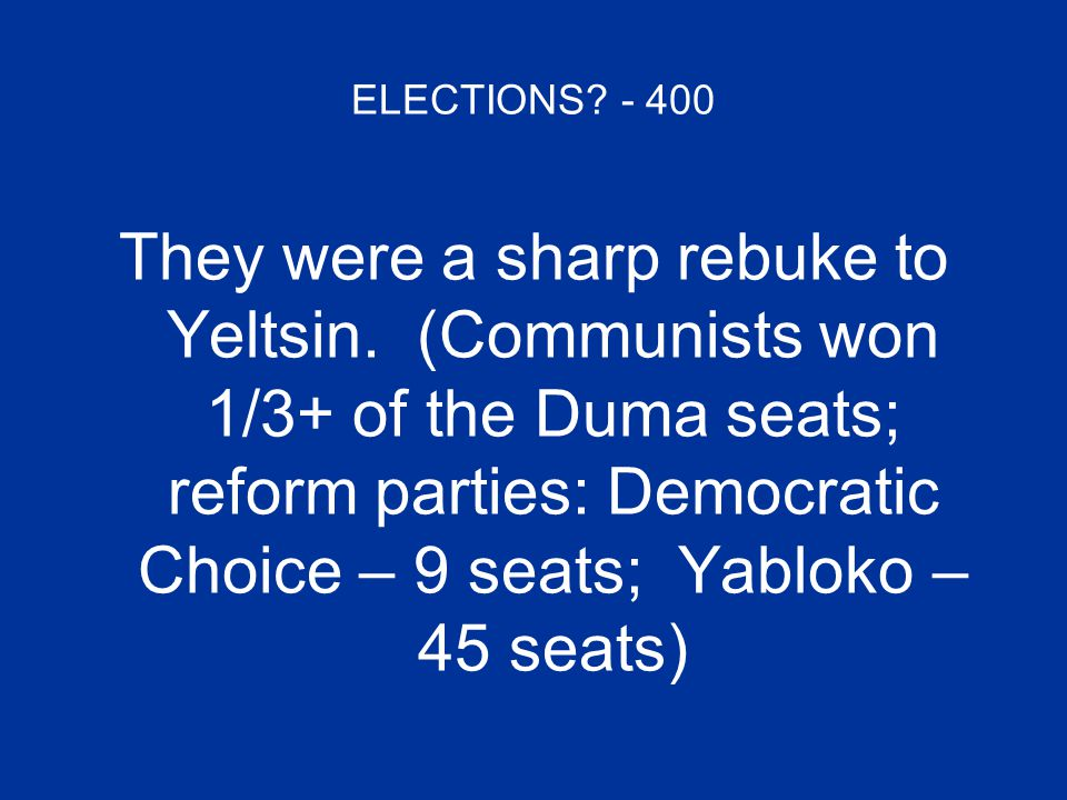 ELECTIONS? - 400 They were a sharp rebuke to Yeltsin. (Communists won 1/3+ of the Duma seats; reform parties: Democratic Choice – 9 seats; Yabloko – 4