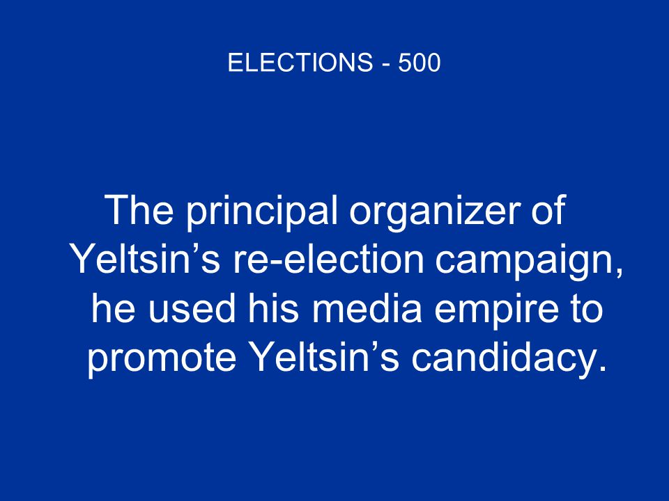 ELECTIONS - 500 The principal organizer of Yeltsin's re-election campaign, he used his media empire to promote Yeltsin's candidacy.