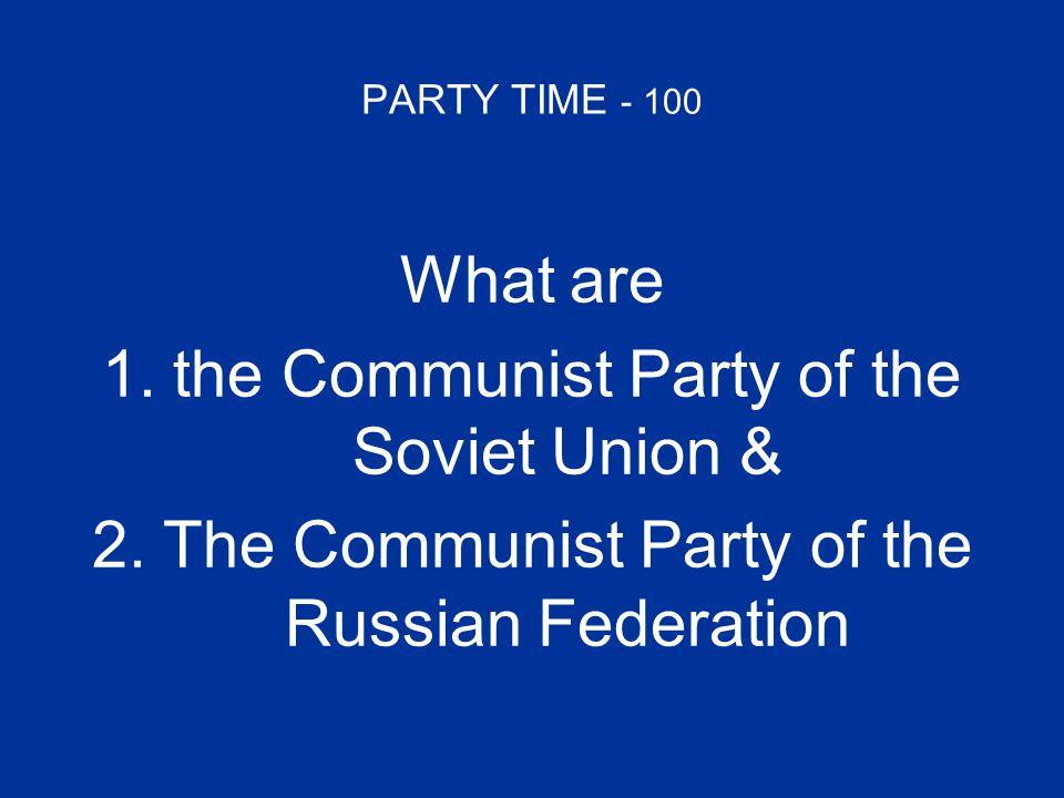 PARTY TIME - 100 What are 1.the Communist Party of the Soviet Union &the Communist Party of the Soviet Union & 2.The Communist Party of the Russian Fe