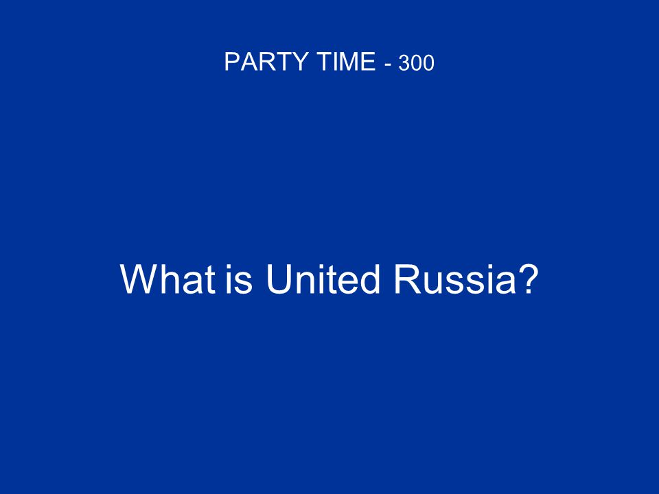 PARTY TIME - 300 What is United Russia?