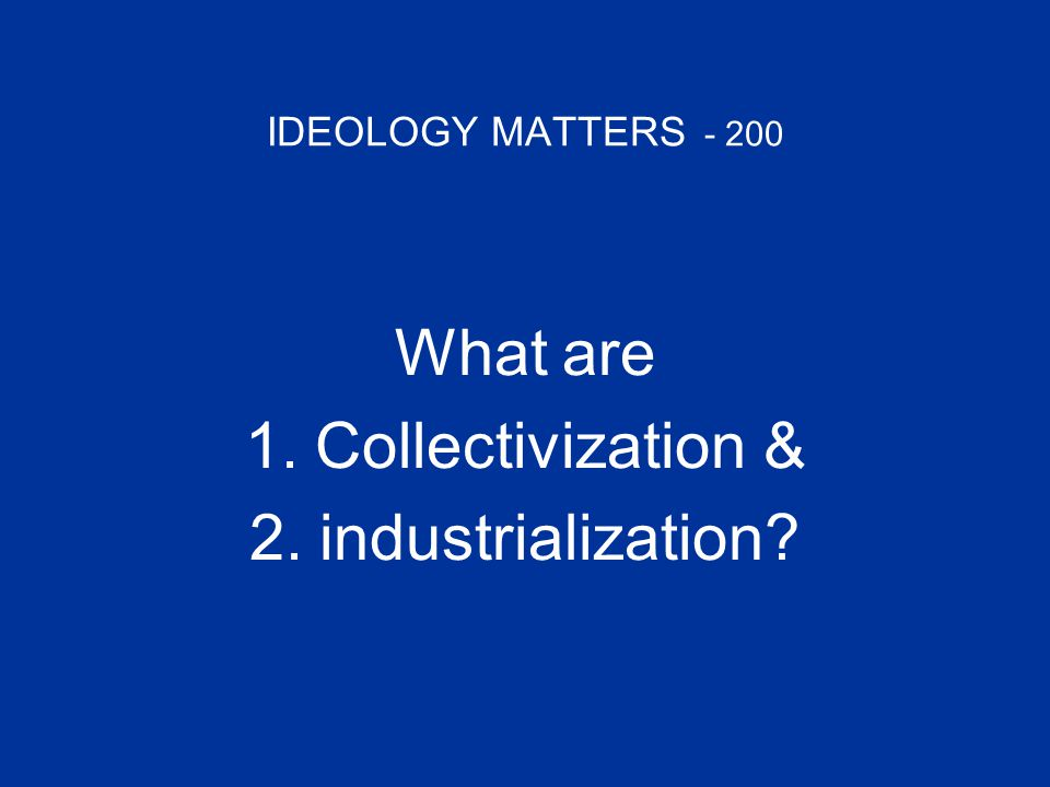 IDEOLOGY MATTERS - 200 What are 1.Collectivization &Collectivization & 2.industrialization?industrialization?