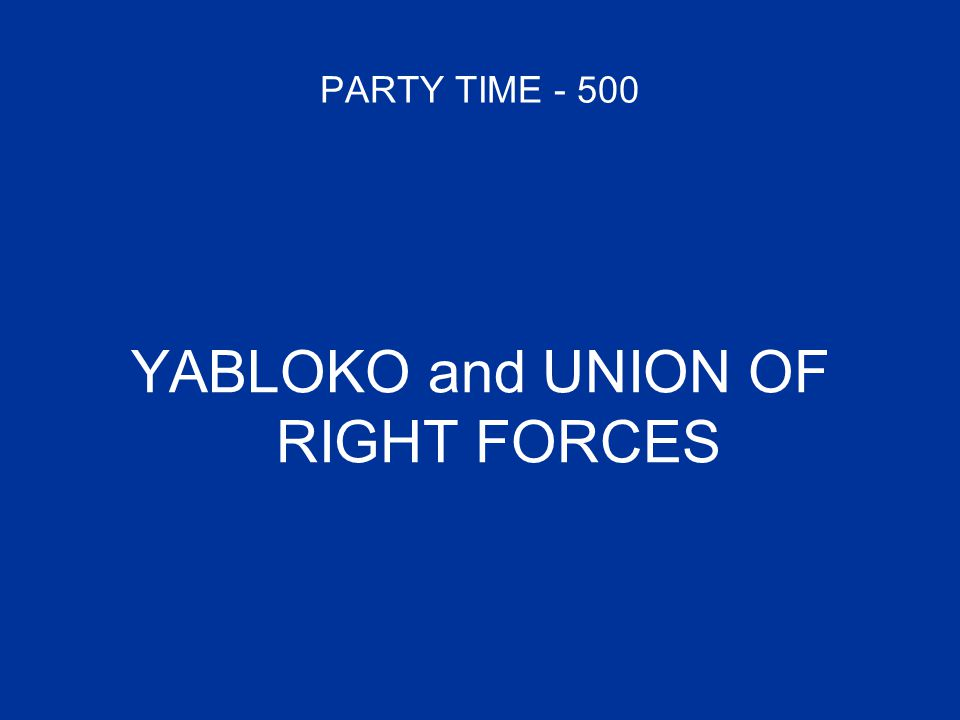 PARTY TIME - 500 YABLOKO and UNION OF RIGHT FORCES