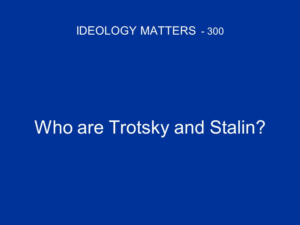 IDEOLOGY MATTERS - 300 Who are Trotsky and Stalin?