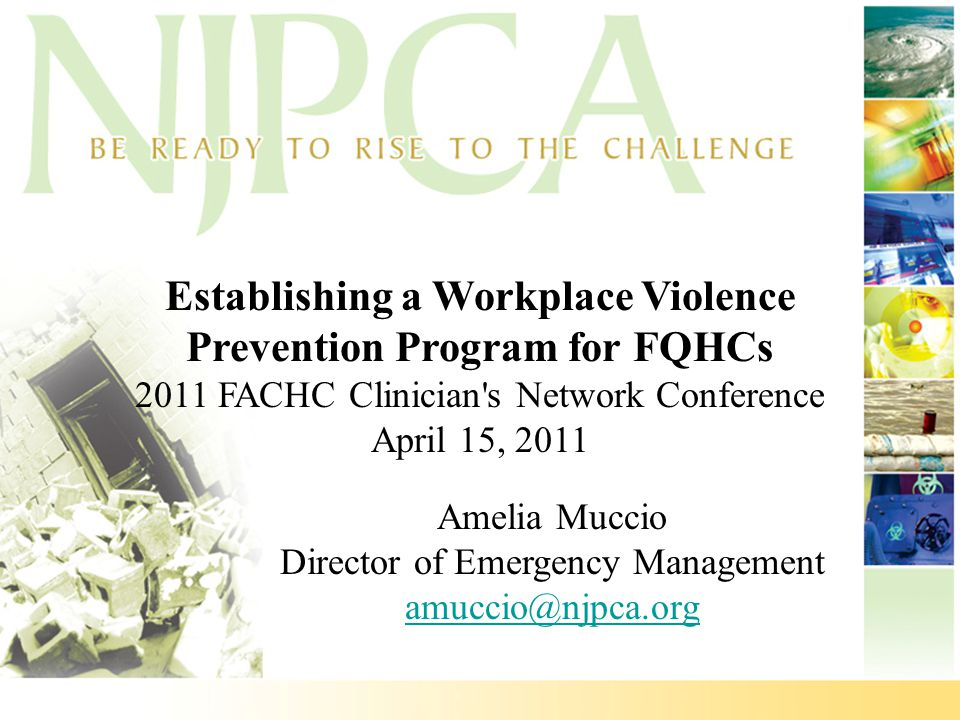 Establishing a Workplace Violence Prevention Program for FQHCs 2011 FACHC Clinician's Network Conference April 15, 2011 Amelia Muccio Director of Emer