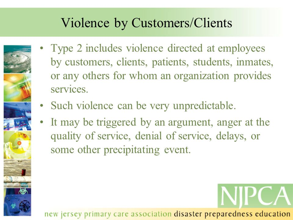 Violence by Customers/Clients Type 2 includes violence directed at employees by customers, clients, patients, students, inmates, or any others for who