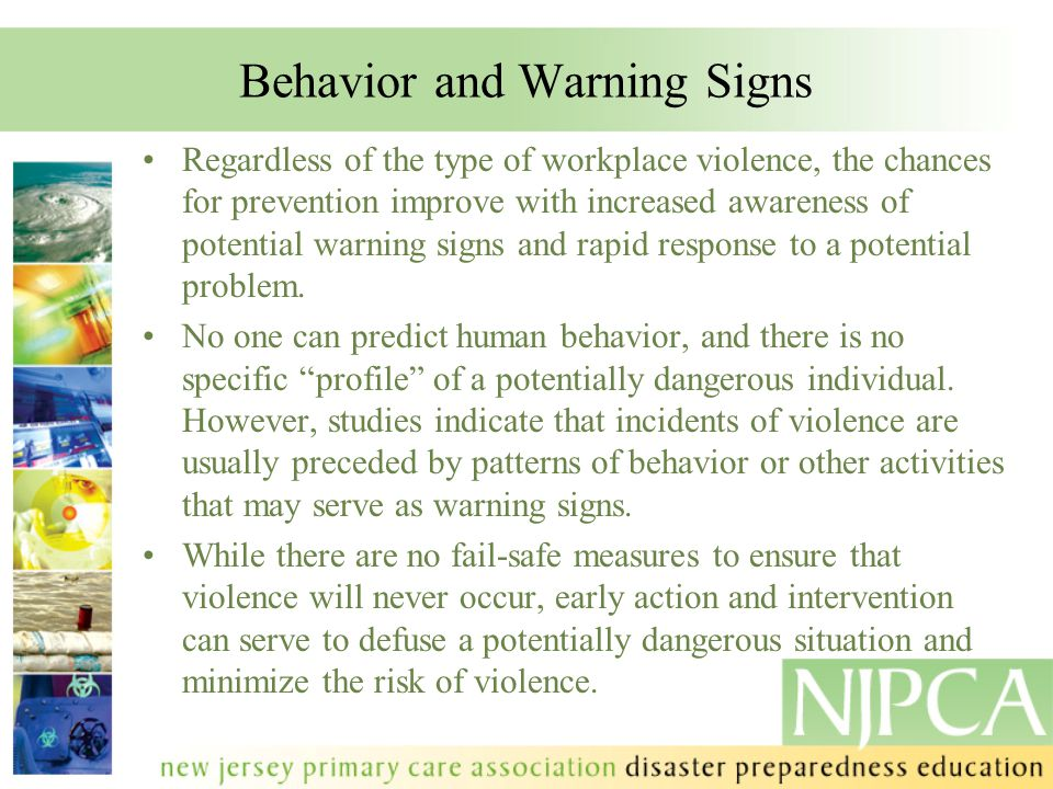 Behavior and Warning Signs Regardless of the type of workplace violence, the chances for prevention improve with increased awareness of potential warn