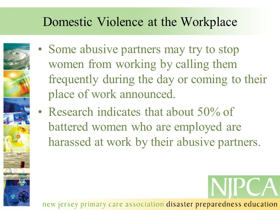 Domestic Violence at the Workplace Some abusive partners may try to stop women from working by calling them frequently during the day or coming to the