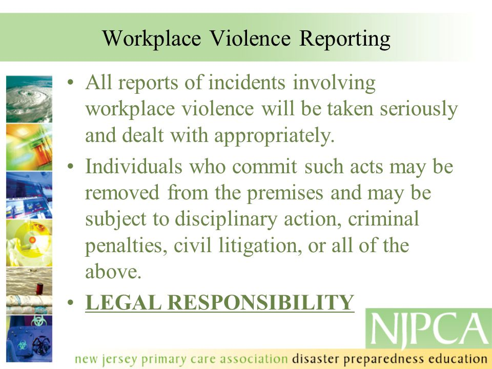 Workplace Violence Reporting All reports of incidents involving workplace violence will be taken seriously and dealt with appropriately. Individuals w