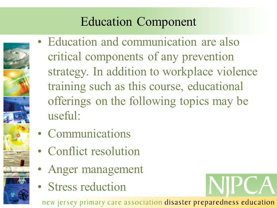 Education Component Education and communication are also critical components of any prevention strategy. In addition to workplace violence training su