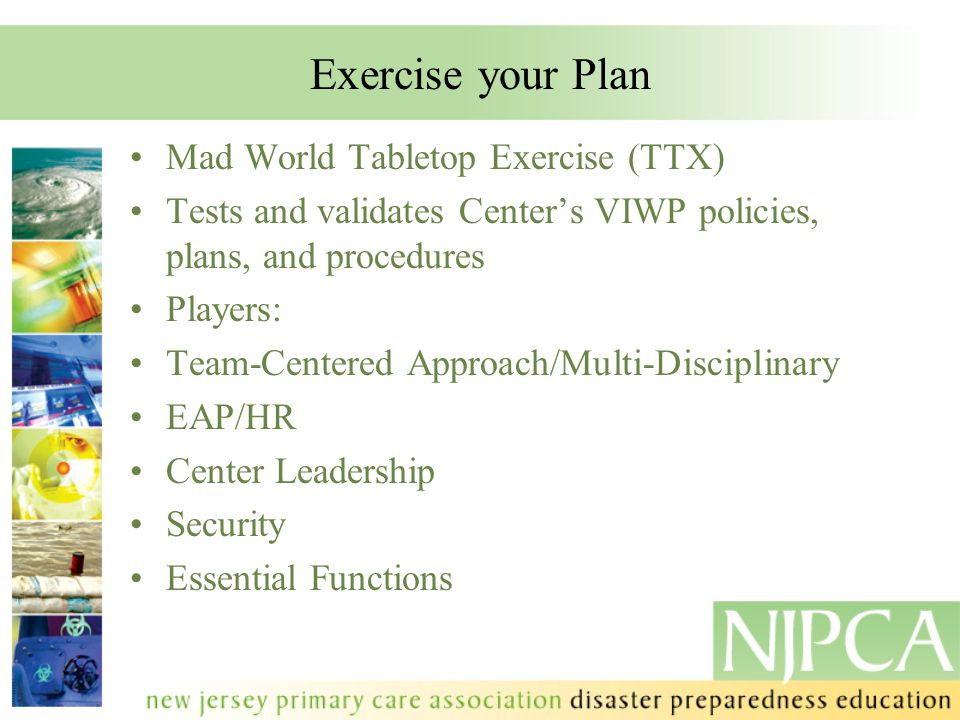 Exercise your Plan Mad World Tabletop Exercise (TTX) Tests and validates Center's VIWP policies, plans, and procedures Players: Team-Centered Approach